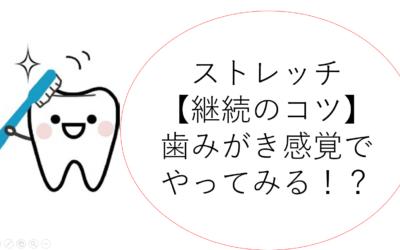 【ストレッチ継続のコツ】ストレッチは歯みがき感覚!?